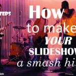 How to Make Your Slideshow a Smash Hit! (slideshow)